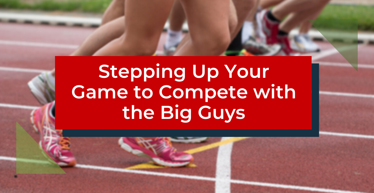 Stepping Up Your Game to Compete with the Big Guys