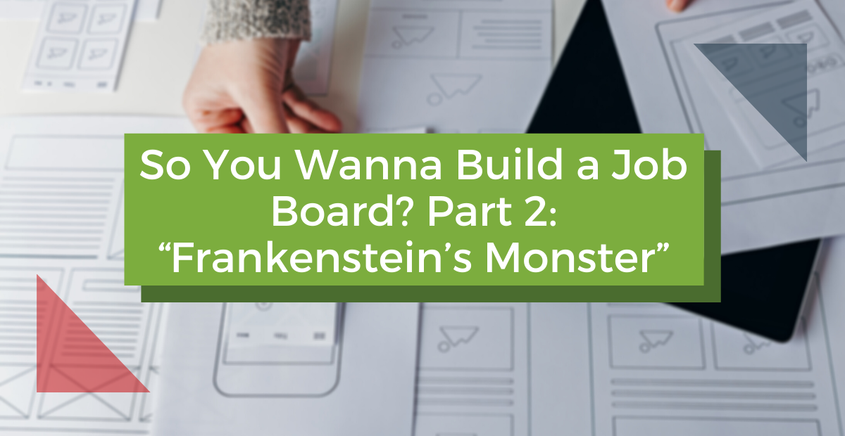 """So You Wanna Build a Job Board? Part 2: """"Frankenstein's Monster"""""""