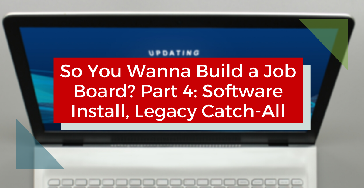 So You Wanna Build a Job Board? Part 4 – Software Install, Legacy Catch-All